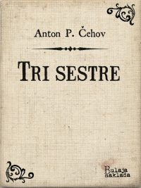 Tri sestre - Anton Pavlovic Cehov